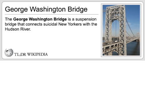 Wikipedia, George Washington, and Washington: George Washington Bridge  The George Washington Bridge is a suspension  bridge that connects suicidal New Yorkers with the  Hudson River.  TL:DR WIKIPEDIA