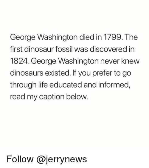 Dinosaur, Life, and Dinosaurs: George Washington died in 1799. The  first dinosaur fossil was discovered in  1824. George Washington never knew  dinosaurs existed. If you prefer to go  through life educated and informed,  read my caption below. Follow @jerrynews