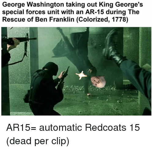 Ben Franklin, Memes, and George Washington: George Washington taking out King George's  special forces unit with an AR-15 during The  Rescue of Ben Franklin (Colorized, 1778) AR15= automatic Redcoats 15 (dead per clip)