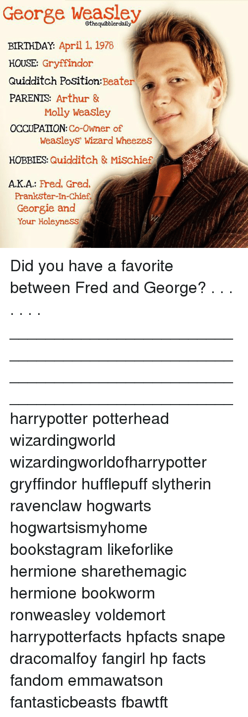 Quidditch: George Weasley  ily  BIRTHDAY.  April 1, 1978  HOUSE  Gryffindor  Quidditch Position: Beater  PARENTS  Arthur &  Molly Weasley  OCCUPATION  Co-Owner of  Weasleys' Wizard Wheezes  HOBBIES  Quidditch & Mischief  AKA  Fred, Gred,  Prankster-In-Chief,  Georgie and  Your Holeyness Did you have a favorite between Fred and George? . . . . . . . __________________________________________________ __________________________________________________ harrypotter potterhead wizardingworld wizardingworldofharrypotter gryffindor hufflepuff slytherin ravenclaw hogwarts hogwartsismyhome bookstagram likeforlike hermione sharethemagic hermione bookworm ronweasley voldemort harrypotterfacts hpfacts snape dracomalfoy fangirl hp facts fandom emmawatson fantasticbeasts fbawtft