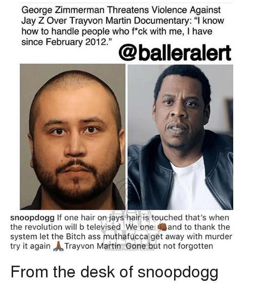 "Jay, Jay Z, and Martin: George Zimmerman Threatens Violence Against  Jay Z Over Trayvon Martin Documentary: "" know  how to handle people who fck with me, I have  since February 2012.""  snoopdogg If one hair on jays hair is touched that's when  the revolution will b televised We one and to thank the  system let the Bitch ass muthafucca get away with murder  try it again ㅅTrayvon Martin Gone but not forgotten From the desk of snoopdogg"