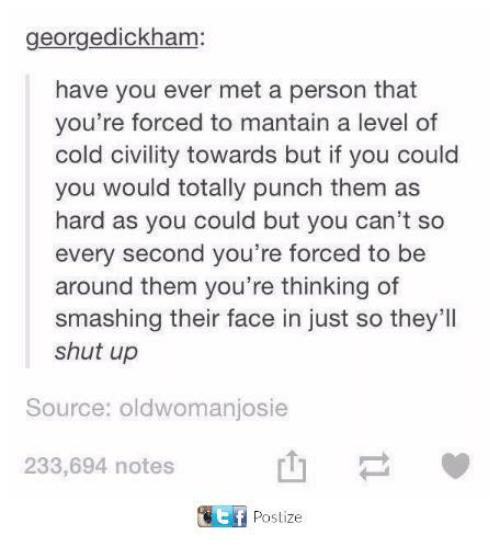 Shut Up, Cold, and Source: georgedickham:  have you ever met a person that  you're forced to mantain a level of  cold civility towards but if you could  you would totally punch them as  hard as you could but you can't so  every second you're forced to be  around them you're thinking of  smashing their face in just so they'll  shut up  Source: oldwomanjosie  山-  E Postize  233,694 notes