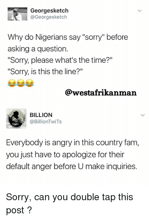 "Fam, Memes, and Sorry: Georgesketch  @Georgesketch  Why do Nigerians say ""sorry"" before  asking a question.  ""Sorry, please what's the time?""  ""Sorry, is this the line?""  @westafrikanman  BILLION  (a Billion TwiTs  Everybody is angry in this country fam,  you just have to apologize for their  default anger before U make inquiries. Sorry, can you double tap this post ?"