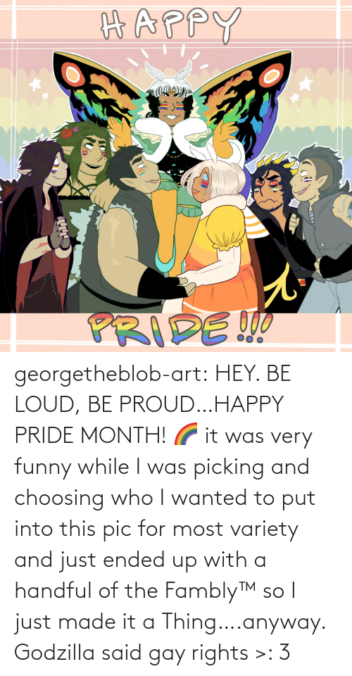 loud: georgetheblob-art: HEY. BE LOUD, BE PROUD…HAPPY PRIDE MONTH! 🌈 it was very funny while I was picking and choosing who I wanted to put into this pic for most variety and just ended up with a handful of the Fambly™ so I just made it a Thing….anyway. Godzilla said gay rights >: 3