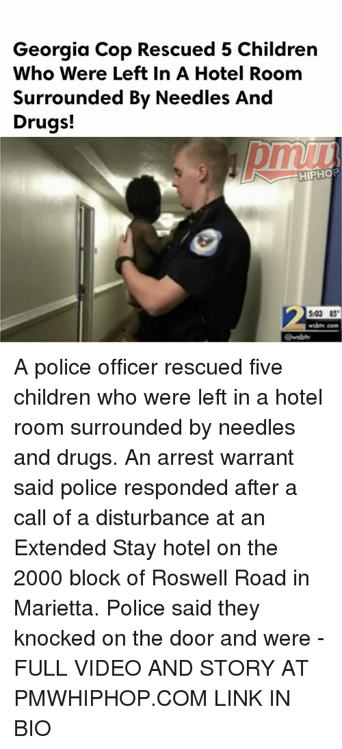 Children, Drugs, and Memes: Georgia Cop Rescued 5 Children  Who Were Left In A Hotel Room  Surrounded By Needles And  Drugs!  HIPHOP  03 85  wabty com A police officer rescued five children who were left in a hotel room surrounded by needles and drugs. An arrest warrant said police responded after a call of a disturbance at an Extended Stay hotel on the 2000 block of Roswell Road in Marietta. Police said they knocked on the door and were - FULL VIDEO AND STORY AT PMWHIPHOP.COM LINK IN BIO