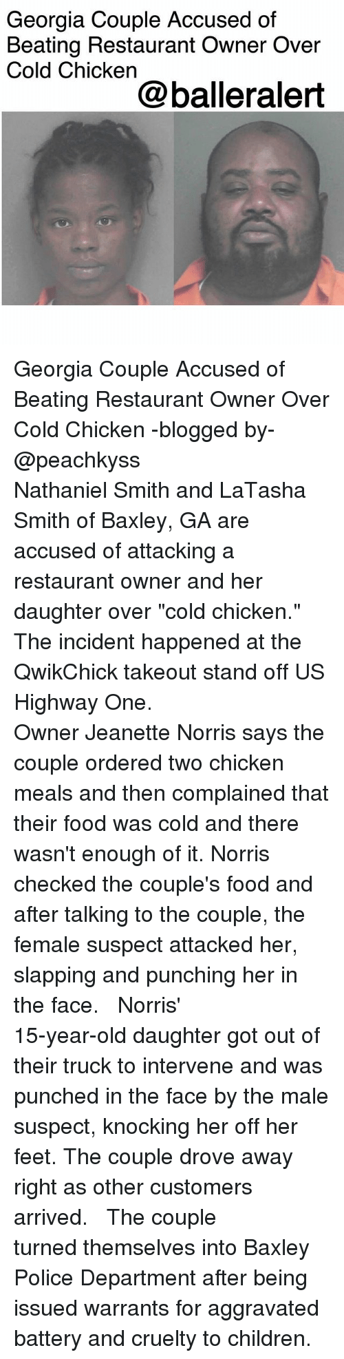 """warrants: Georgia Couple Accused of  Beating Restaurant Owner Over  Cold Chicken  @balleralert Georgia Couple Accused of Beating Restaurant Owner Over Cold Chicken -blogged by- @peachkyss ⠀⠀⠀⠀⠀⠀⠀⠀⠀ ⠀⠀⠀⠀⠀⠀⠀⠀⠀ Nathaniel Smith and LaTasha Smith of Baxley, GA are accused of attacking a restaurant owner and her daughter over """"cold chicken."""" The incident happened at the QwikChick takeout stand off US Highway One. ⠀⠀⠀⠀⠀⠀⠀⠀⠀ ⠀⠀⠀⠀⠀⠀⠀⠀⠀ Owner Jeanette Norris says the couple ordered two chicken meals and then complained that their food was cold and there wasn't enough of it. Norris checked the couple's food and after talking to the couple, the female suspect attacked her, slapping and punching her in the face. ⠀⠀⠀⠀⠀⠀⠀⠀⠀ ⠀⠀⠀⠀⠀⠀⠀⠀⠀ Norris' 15-year-old daughter got out of their truck to intervene and was punched in the face by the male suspect, knocking her off her feet. The couple drove away right as other customers arrived. ⠀⠀⠀⠀⠀⠀⠀⠀⠀ ⠀⠀⠀⠀⠀⠀⠀⠀⠀ The couple turned themselves into Baxley Police Department after being issued warrants for aggravated battery and cruelty to children."""
