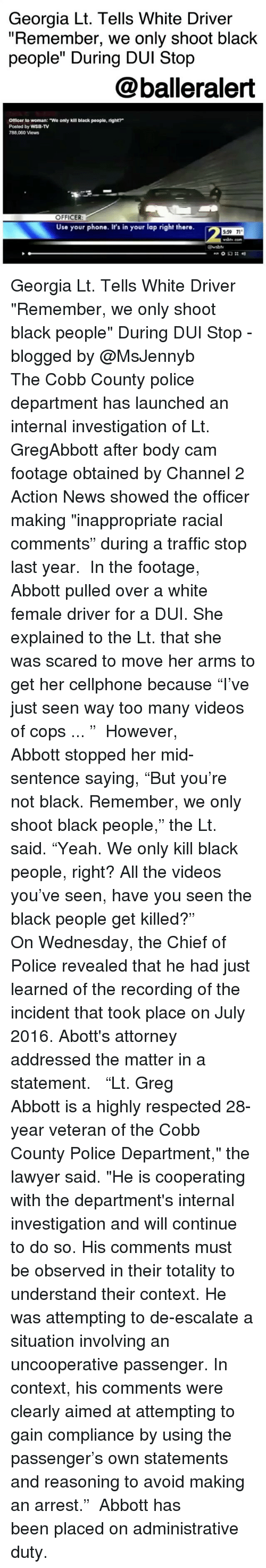 "attorneys: Georgia Lt. Tells White Driver  ""Remember, we only shoot black  people"" During DUI Stop  @balleralert  Officer to woman: ""We only kill black people, right?  Posted by WSB-TV  788,060 Views  OFFICER  Use your phone. It's in your lap right there.  2  5:59 71  wably cor  @waby Georgia Lt. Tells White Driver ""Remember, we only shoot black people"" During DUI Stop - blogged by @MsJennyb ⠀⠀⠀⠀⠀⠀⠀ The Cobb County police department has launched an internal investigation of Lt. GregAbbott after body cam footage obtained by Channel 2 Action News showed the officer making ""inappropriate racial comments"" during a traffic stop last year. ⠀⠀⠀⠀⠀⠀⠀ In the footage, Abbott pulled over a white female driver for a DUI. She explained to the Lt. that she was scared to move her arms to get her cellphone because ""I've just seen way too many videos of cops ... "" ⠀⠀⠀⠀⠀⠀⠀ However, Abbott stopped her mid-sentence saying, ""But you're not black. Remember, we only shoot black people,"" the Lt. said. ""Yeah. We only kill black people, right? All the videos you've seen, have you seen the black people get killed?"" ⠀⠀⠀⠀⠀⠀⠀ On Wednesday, the Chief of Police revealed that he had just learned of the recording of the incident that took place on July 2016. Abott's attorney addressed the matter in a statement. ⠀⠀⠀⠀⠀⠀⠀ ⠀⠀⠀⠀⠀⠀⠀ ""Lt. Greg Abbott is a highly respected 28-year veteran of the Cobb County Police Department,"" the lawyer said. ""He is cooperating with the department's internal investigation and will continue to do so. His comments must be observed in their totality to understand their context. He was attempting to de-escalate a situation involving an uncooperative passenger. In context, his comments were clearly aimed at attempting to gain compliance by using the passenger's own statements and reasoning to avoid making an arrest."" ⠀⠀⠀⠀⠀⠀⠀ Abbott has been placed on administrative duty."
