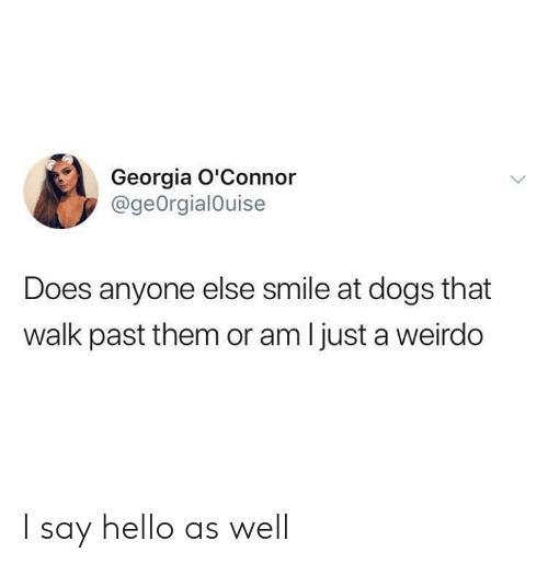 walk past: Georgia O'Connor  @geOrgialOuise  Does anyone else smile at dogs that  walk past them or am I just a weirdo I say hello as well