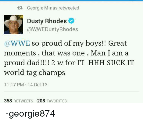 Dusty Rhodes: Georgie Minas retweeted  Dusty Rhodes  e  @WWE Dusty Rhodes  WWE so proud of my boys!! Great  moments, that was one Man I am a  proud dad!!!! 2 w for IT HHH SUCK IT  world tag champs  11:17 PM 14 Oct 13  358 RETWEETS 208  FAVORITES -georgie874