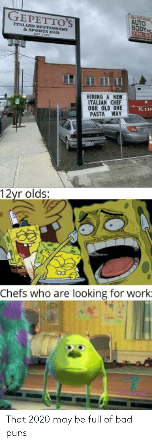 Bad Puns: GEPETTO'S  AUTO  BODY  249-44  FTALIAN RESTAURANT  & SPORTS BAR  HIRING A NEW  ITALIAN CHEF  OUR OLD ONE  PASTA WAY  KLIN  12yr olds:  Chefs who are looking for work: That 2020 may be full of bad puns