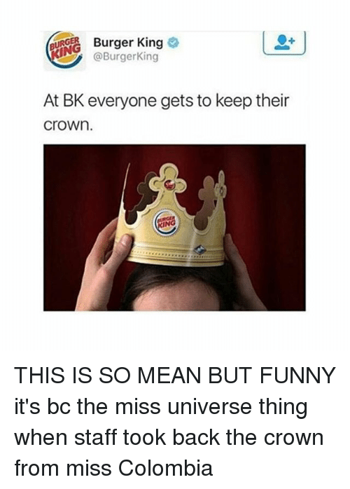Miss Colombia: GER. Burger King  King  @Burger At BK everyone gets to keep their  Crown. THIS IS SO MEAN BUT FUNNY it's bc the miss universe thing when staff took back the crown from miss Colombia