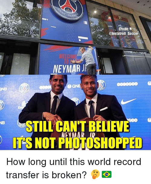 Memes, Soccer, and Record: GER  @Instatroll Soccer  NEYMARJ  ONB  STILL CAN'T BELIEVE  ITS NOT PHOTOSHOPPED How long until this world record transfer is broken? 🤔🇧🇷
