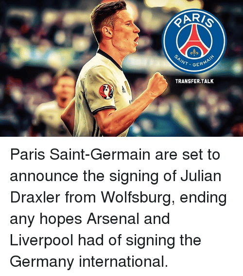 Arsenal, Memes, and Germany: GER  TRANSFER, TALK Paris Saint-Germain are set to announce the signing of Julian Draxler from Wolfsburg, ending any hopes Arsenal and Liverpool had of signing the Germany international.