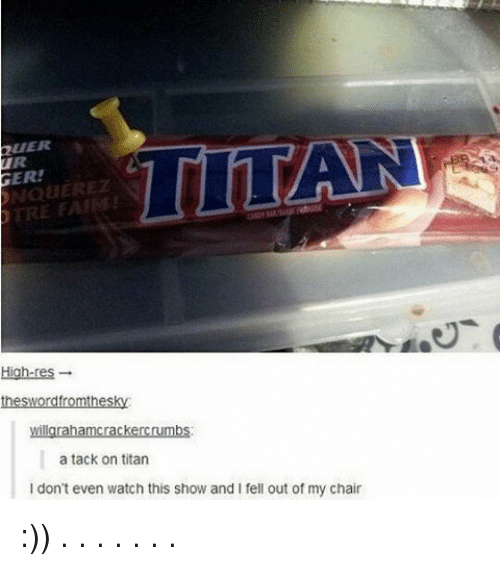 tacks: GER!  TRE FAIRE  High-res  willgrahamcrackercrumbs.  a tack on titan  don't even watch this show and I fell out of my chair :)) . . . . . . .