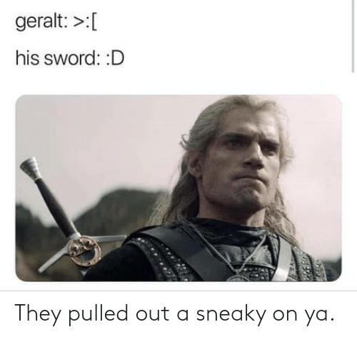 Pulled Out: geralt: >:[  his sword: :D They pulled out a sneaky on ya.