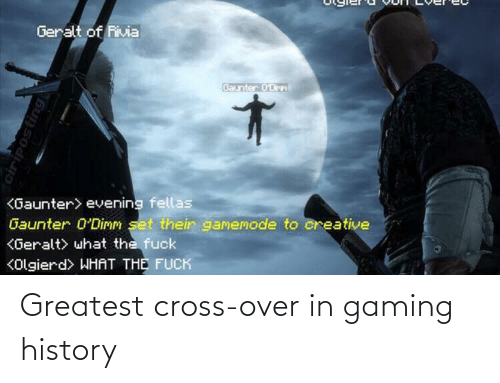 evening: Geralt of Rivia  Baunter 0'Dirm  <Gaunter> evening fellas  Gaunter 0'Dimm set their gamemode to creative  KGeralt> what the fuck  KOlgierd> WHAT THE FUCK  ciriposting Greatest cross-over in gaming history