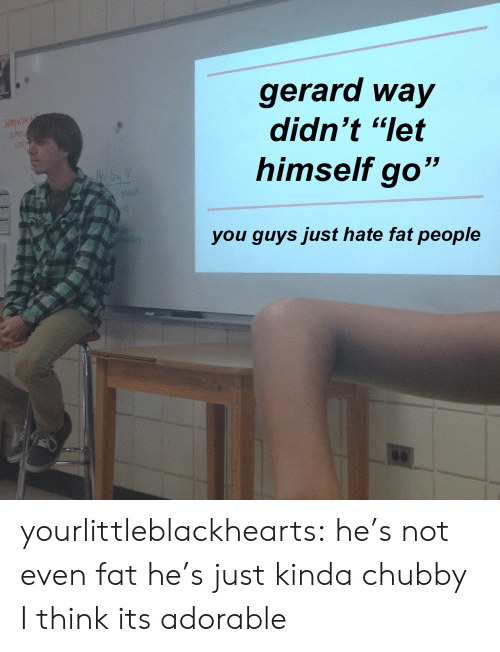 "chubby: gerard way  didn't ""let  himself go""  you quvs just hate fat people yourlittleblackhearts:  he's not even fat he's just kinda chubby  I think its adorable"