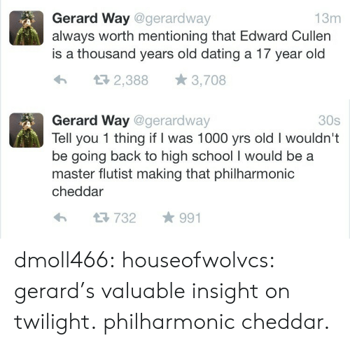 Dating, School, and Target: Gerard Way @gerardway  always worth mentioning that Edward Cullen  is a thousand years old dating a 17 year old  13m  2,388  3,708   Gerard Way @gerardway  Tell you 1 thing if I was 1000 yrs old I wouldn't  be going back to high school I would be  master flutist making that philharmonic  30s  cheddar  991  732 dmoll466: houseofwolvcs: gerard's valuable insight on twilight.  philharmonic cheddar.