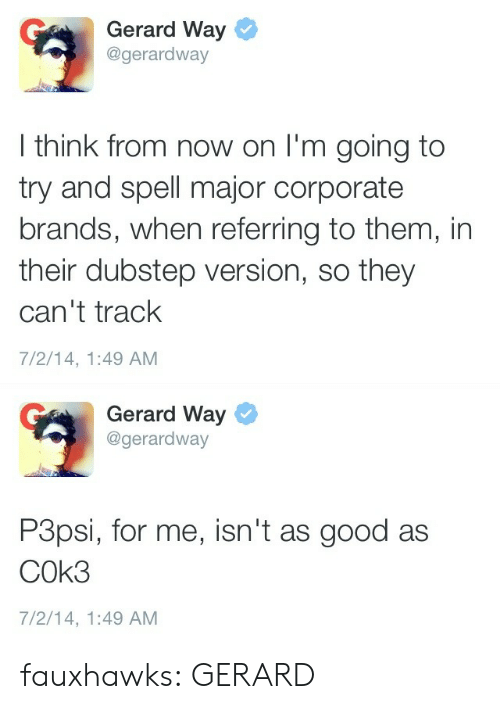 dubstep: Gerard Way  @gerardway  I think from now on I'm going to  try and spell major corporate  brands, when referring to them, in  their dubstep version, so they  can't track  7/2/14, 1:49 AM   Gerard Way  @gerardway  P3psi, for me, isn't as good as  COk3  7/2/14, 1:49 AM fauxhawks:  GERARD