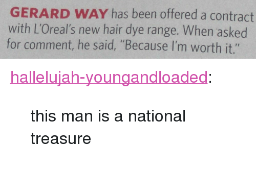 "Hallelujah, Target, and Tumblr: GERARD WAY has been offered a contract  with L'Oreal's new hair dye range. When asked  for comment, he said, ""Because I'm worth it."" <p><a class=""tumblr_blog"" href=""http://hallelujah-youngandloaded.tumblr.com/post/78997354649/this-man-is-a-national-treasure"" target=""_blank"">hallelujah-youngandloaded</a>:</p> <blockquote> <p>this man is a national treasure</p> </blockquote>"