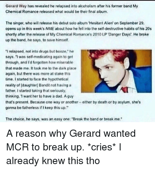 "Memes, Gerard Way, and 🤖: Gerard Way has revealed he relapsed into alcoholism after his former band My  Chemical Romance released what would be their final album.  The singer, who will release his debut solo album Hesitant Alien' on September 29.  opens up in this week's NME about how he fell into the self-destructive habits of his 20s  shortly after the release of My Chemical Romance's 2010 UP DangerDays', He broke  up the band, he says, to save himself.  ""I relapsed, not into drugs but booze,"" he  says, was selfmedicating again to get  through, and forgotten how miserable  that made me It took me to the dark place  again, but there was more at stake this  time, I started to face the hypothetical  reality of Idaughteri Bandit not having a  rather started taking that seriously,  thinking, want her to have a dad Aguy  that's present. Because one way or another- either by death or by asylum, she's  gonna be fatherless iflkeep this up.""  The choice, he says, was an easy one: ""Break the band or break me A reason why Gerard wanted MCR to break up. *cries* I already knew this tho"