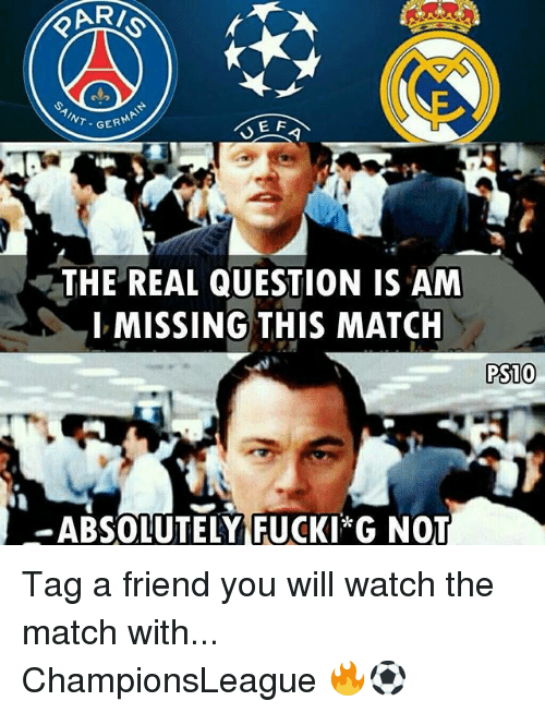 Memes, Match, and The Real: GERM  E F  THE REAL QUESTION IS AM  MISSING THIS MATCH  PS10  -ABSOLUTELY (FUCKI G NOT Tag a friend you will watch the match with... ChampionsLeague 🔥⚽️