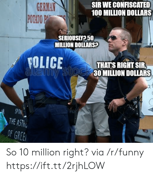 the of: GERMAIN  POTATOP  SIR WE CONFISCATED  100 MILLION DOLLARS  SERIOUSIY? 50  MILLION DOLLARS  YOLICETHATS RIGHTSR  30 MILLION DOLLARS  SPON  THE  OF GREE So 10 million right? via /r/funny https://ift.tt/2rjhLOW
