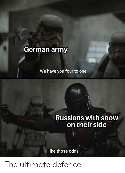 german army: German army  We have you four to one  Russians with snow  on their side  like those odds The ultimate defence