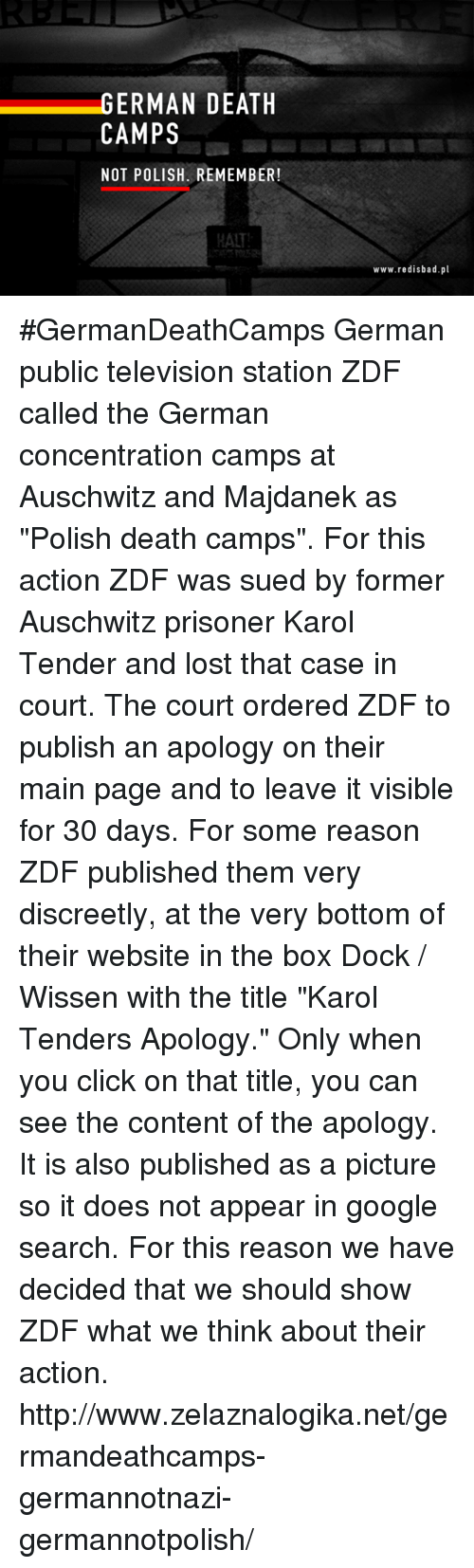 "Memes, Prison, and Auschwitz: GERMAN DEATH  CAMPS  NOT POLISH. REMEMBER!  www.redisbad.pl #GermanDeathCamps  German public television station ZDF called the German concentration camps at Auschwitz and Majdanek as ""Polish death camps"". For this action ZDF was sued by former Auschwitz prisoner Karol Tender and lost that case in court. The court ordered ZDF to publish an apology on their main page and to leave it visible for 30 days.  For some reason ZDF published them very discreetly, at the very bottom of their website in the box Dock / Wissen with the title ""Karol Tenders Apology."" Only when you click on that title, you can see the content of the apology. It is also published as a picture so it does not appear in google search.  For this reason we have decided that we should show ZDF what we think about their action.  http://www.zelaznalogika.net/germandeathcamps-germannotnazi-germannotpolish/"
