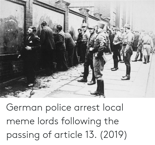 lords: German police arrest local meme lords following the passing of article 13. (2019)