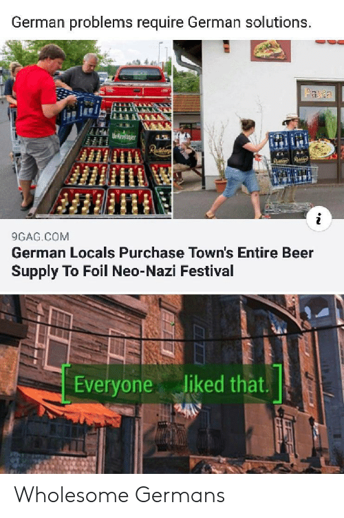 Neo Nazi: German problems require German solutions.  aa  Ur Rroter  Paiaar  9GAG.COM  German Locals Purchase Town's Entire Beer  Supply To Foil Neo-Nazi Festival  liked that.  Everyone Wholesome Germans