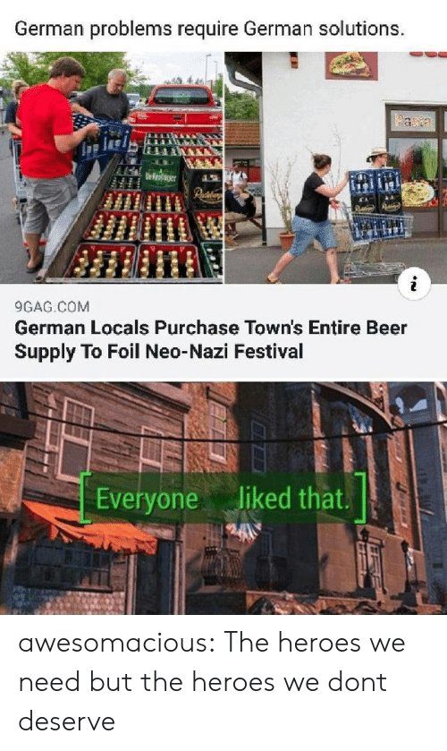 Neo Nazi: German problems require German solutions.  Faa  Urroaer  9GAG COM  German Locals Purchase Town's Entire Beer  Supply To Foil Neo-Nazi Festival  Everyone liked that. awesomacious:  The heroes we need but the heroes we dont deserve