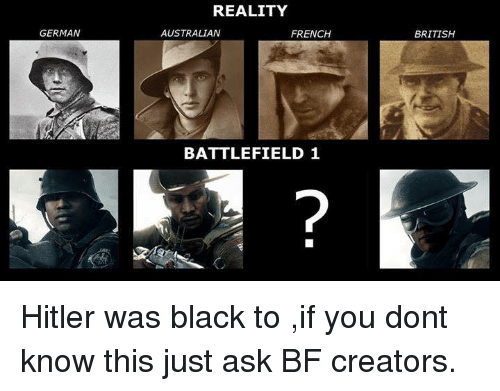 Dank, Black, and Blacked: GERMAN  REALITY  AUSTRALIAN  FRENCH  BATTLEFIELD 1  BRITISH Hitler was black to ,if you dont know this just ask BF creators.