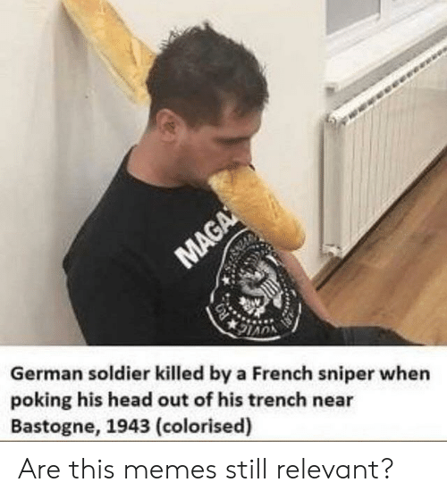 Colorised: German soldier killed by a French sniper when  poking his head out of his trench near  Bastogne, 1943 (colorised) Are this memes still relevant?