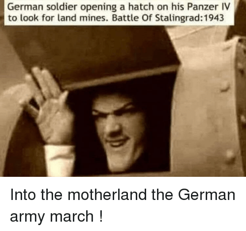 Into The Motherland The German Army March: German soldier opening a hatch on his Panzer IV  to look for land mines. Battle Of Stalingrad: 1943
