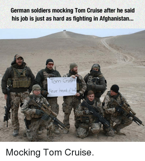 Tom Cruise: German soldiers mocking Tom Cruise after he said  his job is just as hard as fighting in Afghanistan..  lom Cruise  Never heordf <p>Mocking Tom Cruise.</p>