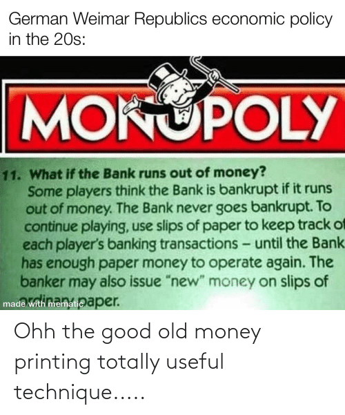 """Banking: German Weimar Republics economic policy  in the 20s:  MONUPOLY  11. What if the Bank runs out of money?  Some players think the Bank is bankrupt if it runs  out of money. The Bank never goes bankrupt. To  continue playing, use slips of paper to keep track of  each player's banking transactions - until the Bank.  has enough paper money to operate again. The  banker may also issue """"new"""" money on slip of  made with mematic aper. Ohh the good old money printing totally useful technique....."""