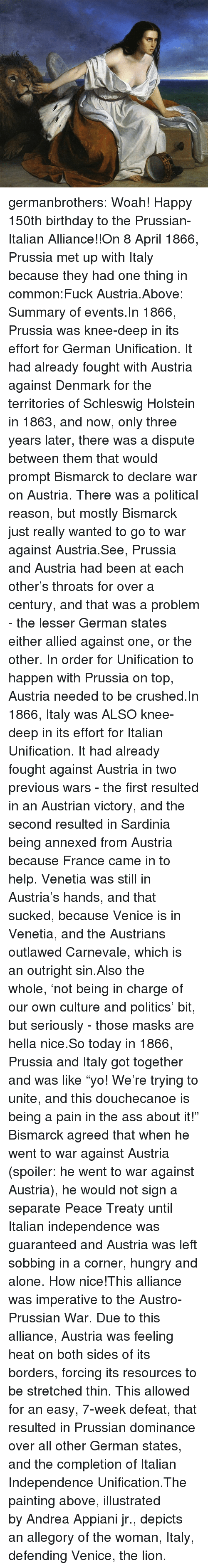 """Pain In The Ass: germanbrothers:  Woah! Happy 150th birthday to the Prussian-Italian Alliance!!On 8April 1866, Prussia met up with Italy because they had one thing in common:Fuck Austria.Above: Summary of events.In 1866, Prussia was knee-deep in its effort for German Unification. It had already fought with Austria against Denmark for the territories of Schleswig  Holstein in 1863, and now, only three years later, there was a dispute between them that would prompt Bismarck to declare war on Austria. There was a political reason, but mostly Bismarck just really wanted to go to war against Austria.See, Prussia and Austria had been at each other's throats for over a century, and that was a problem - the lesser German states either allied against one, or the other. In order for Unification to happen with Prussia on top, Austria needed to be crushed.In 1866, Italy was ALSO knee-deep in its effort for Italian Unification. It had already fought against Austria in two previous wars - the first resulted in an Austrian victory, and the second resulted in Sardinia being annexed from Austria because France came in to help. Venetia was still in Austria's hands, and that sucked, because Venice is in Venetia, and the Austrians outlawed Carnevale, which is an outright sin.Also the whole,'not being in charge of our own culture and politics' bit, but seriously - those masks are hella nice.So today in 1866, Prussia and Italy got together and was like""""yo! We're trying to unite, and this douchecanoe is being a pain in the ass about it!"""" Bismarck agreed that when he went to war against Austria (spoiler: he went to war against Austria), he would not sign a separate Peace Treaty until Italian independence was guaranteed and Austria was left sobbing in a corner, hungry and alone. How nice!This alliance was imperative to the Austro-Prussian War. Due to this alliance, Austria was feeling heat on both sides of its borders, forcing its resources to be stretched thin. This allowed for an easy, 7-"""