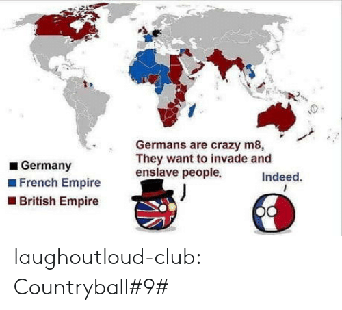 germans: Germans are crazy m8,  They want to invade and  enslave peopleIndeed.  Germany  French Empire  British Empire laughoutloud-club:  Countryball#9#