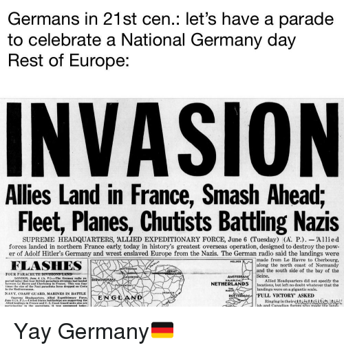 wrest: Germans in 21st cen.: let's have a parade  to celebrate a National Germany day  Rest of Europe:  INVASION  Allies Land in France, Smash Ahead;  Fleet, Planes, Chutists Battling Nazis  SUPREME HEADQUARTERS, 'ALLIED EXPEDITIONARY FORCE, June 6 (Tuesday) (A. P.)-Allied  forces landed in northern France early today in history's greatest overseas operation, designed to destroy the pow-  er of Adolf Hitler's Germany and wrest enslaved Europe from the Nazis. The German radio said the landings were  made from Le Havre to Cherbourg,  along the north coast of Normandy  and the south side of the bay of the  MELDED  GREATA  FOUR PARACHUTE DI  Seine.  LONDON, June & (A. PThe German radio re  HAARLEMl  today that four British parsehute divisions had landed  tween Le Havre and Cherboure in France, This was four  times the size of the Naai parachute force dropped on Crete  Allied Headquarters did not speeify the  NETHERLANDSocations, but left no doubt whatever that the  landings were on a gigantic scale.  ·FULL VICTORY, ASKED  NAVY. COAST GUARD, MARINES IN BATTLE  RometoAM  Supreme HeadquartersAllied Expeditionary Force,  June 6 (API-United States hatlleships are supporting the  Allied landings in France and U.S.Coast Guard units also are  Ringing in theirienaio net