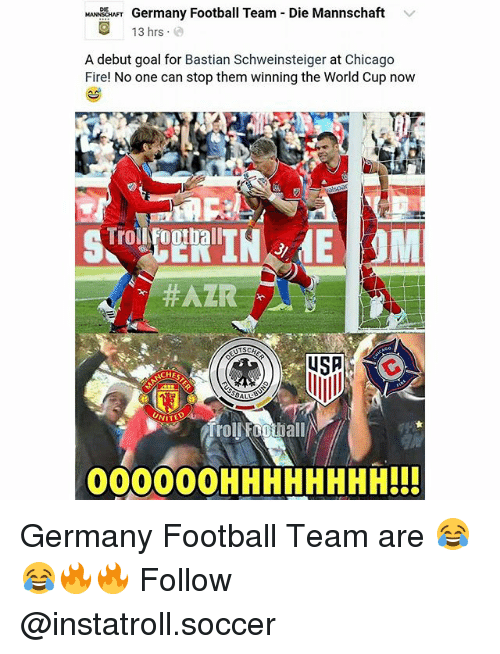 Chicago, Fire, and Football: Germany Football Team Die Mannschaft  v  O 13 hrs  A debut goal for Bastian Schweinsteiger at Chicago  Fire! No one can stop them winning the World Cup now  MM  Trol Football  ACHES  NITED  000000HHHHHHHH!!! Germany Football Team are 😂😂🔥🔥 Follow @instatroll.soccer