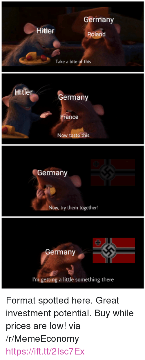 """Germany, Hitler, and Poland: Germany  Hitler  Poland  Take a bite of this  Hitler  ermany  ance  Now taste this  Germany  Now, try them together!  ermany  I'm getting a little something there <p>Format spotted here. Great investment potential. Buy while prices are low! via /r/MemeEconomy <a href=""""https://ift.tt/2Isc7Ex"""">https://ift.tt/2Isc7Ex</a></p>"""