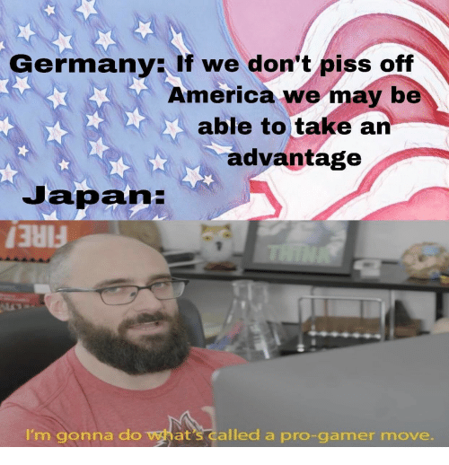 Piss Off: Germany: If we don't piss off  America we may be  able to take an  advantage  Japan:  THINK  FIRE!  I'm gonna do what's called a pro-gamer move.