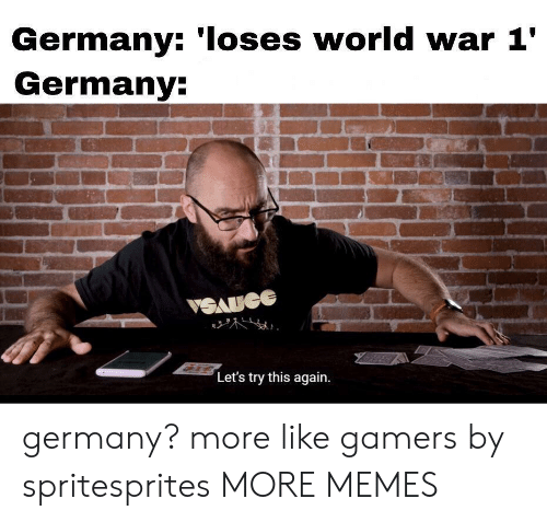 This Again: Germany: 'Ioses world war 1'  Germany:  VSAUGE  Let's try this again germany? more like gamers by spritesprites MORE MEMES