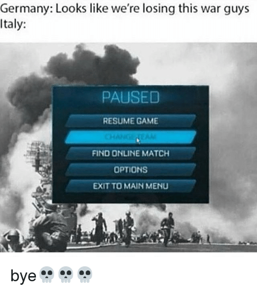 Memes, 🤖, and War: Germany: Looks like we're losing this war guys  Italy:  PAUSED  RESUME GAME  FIND ONLINE MATCH  OPTIONS  EXIT TO MAIN MENU bye💀💀💀