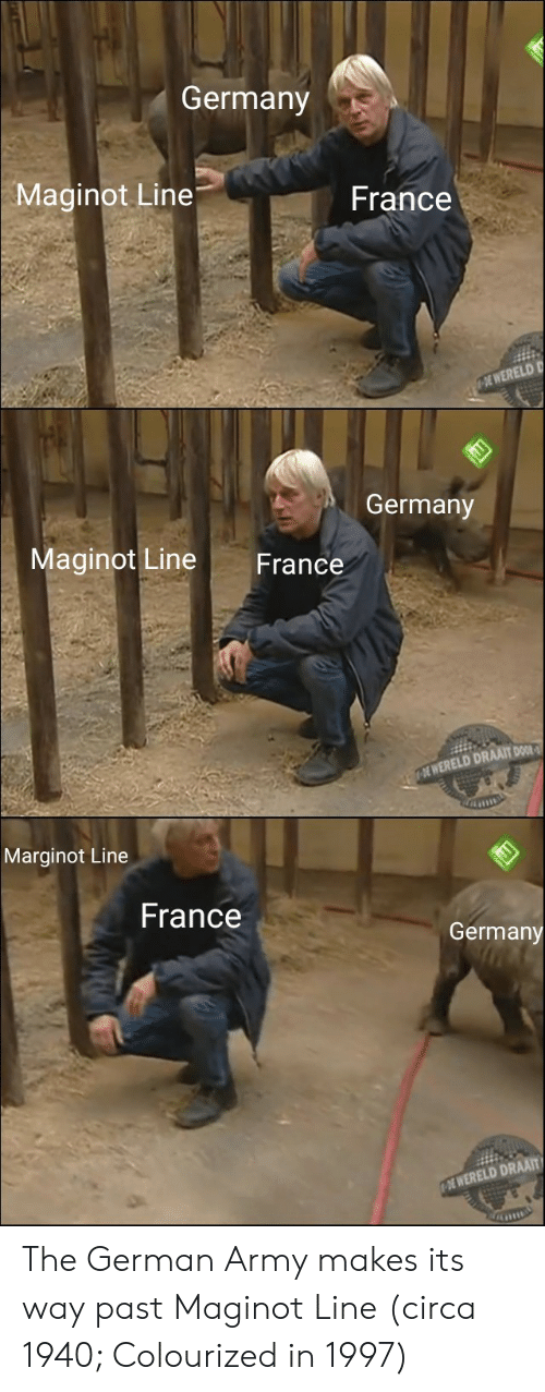 german army: Germany  Maginot Line  France  WERELD D  German  Maginot Line France  WERELD DRAAIT DO  Marginot Line  France  Germany  I WERELD DRAAT The German Army makes its way past Maginot Line (circa 1940; Colourized in 1997)