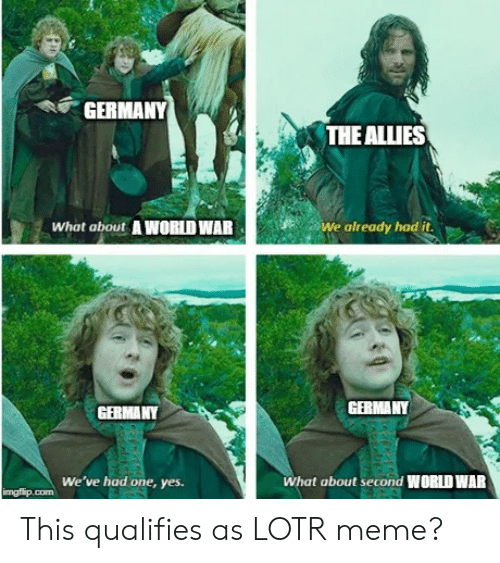 lotr meme: GERMANY  THE ALLIES  We already had it  What about AWORLD WAR  GERMANY  GERMANY  We've had one, yes.  What about second WORLD WAR  imgflip.com This qualifies as LOTR meme?