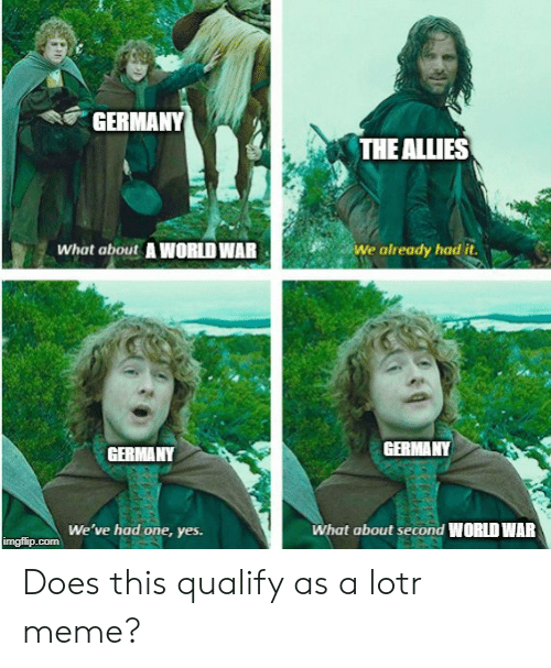 lotr meme: GERMANY  THE ALLIES  What about A WORLD WAR  We already had it.  GERMANY  GERMANY  We've had one, yes  What about second WORLD WAR  imgflip.com Does this qualify as a lotr meme?