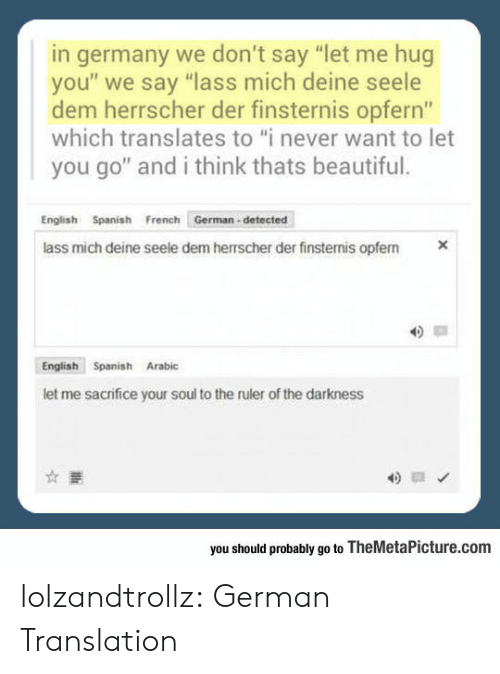 """Arabic: germany we don't say """"let me hug  you"""" we say """"lass mich deine seele  dem herrscher der finsternis opfern""""  which translates to """"i never want to let  you go"""" and i think thats beautiful.  English Spanish French German-detected  X  lass mich deine seele dem herrscher der finsternis opfem  English Spanish Arabic  let me sacrifice your soul to the ruler of the darkness  you should probably go to TheMetaPicture.com lolzandtrollz:  German Translation"""