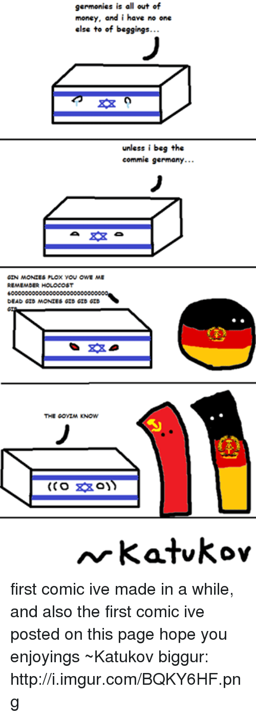 Goyim Know: germonies is all out of  money, and i have no one  else to off beggings...  unless i beg the  commie germany...  GIN MONIES PLOX YOU OWE ME  REMEMDERHOLOCOS  DEAD GID MONIES GID GID GID  THE GOYIM KNOW  Ar katukov first comic ive made in a while, and also the first comic ive posted on this page hope you enjoyings ~Katukov  biggur: http://i.imgur.com/BQKY6HF.png